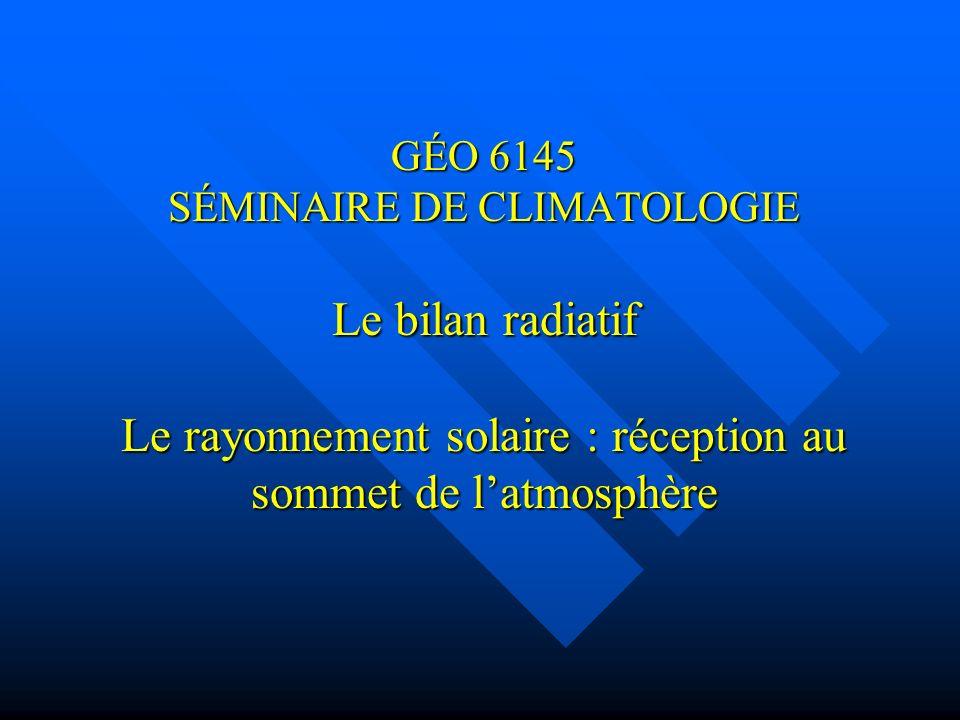 GÉO 6145 SÉMINAIRE DE CLIMATOLOGIE Le bilan radiatif Le rayonnement solaire : réception au sommet de latmosphère