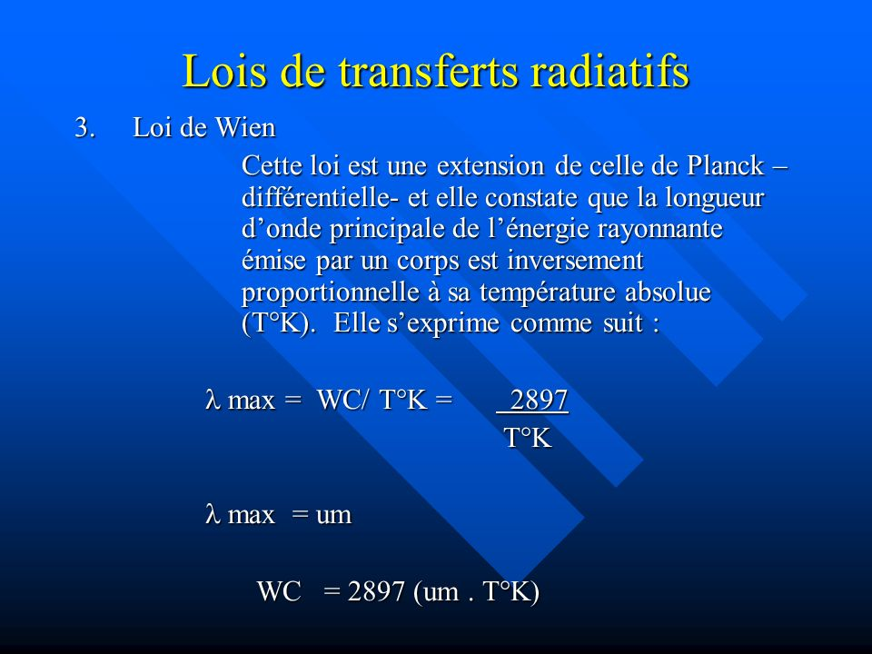 Lois de transferts radiatifs 3.Loi de Wien Cette loi est une extension de celle de Planck – différentielle- et elle constate que la longueur donde principale de lénergie rayonnante émise par un corps est inversement proportionnelle à sa température absolue (T K).
