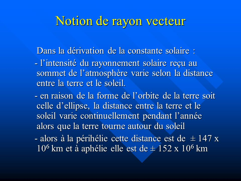 Notion de rayon vecteur Dans la dérivation de la constante solaire : - lintensité du rayonnement solaire reçu au sommet de latmosphère varie selon la distance entre la terre et le soleil.