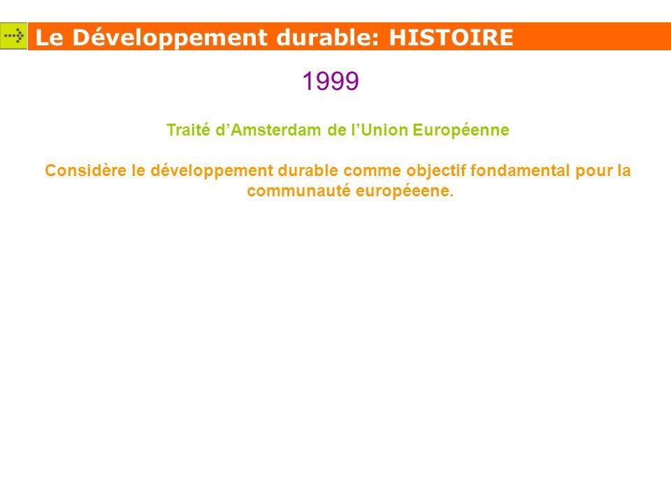 Le Développement durable: HISTOIRE 1999 Traité dAmsterdam de lUnion Européenne Considère le développement durable comme objectif fondamental pour la communauté européeene.