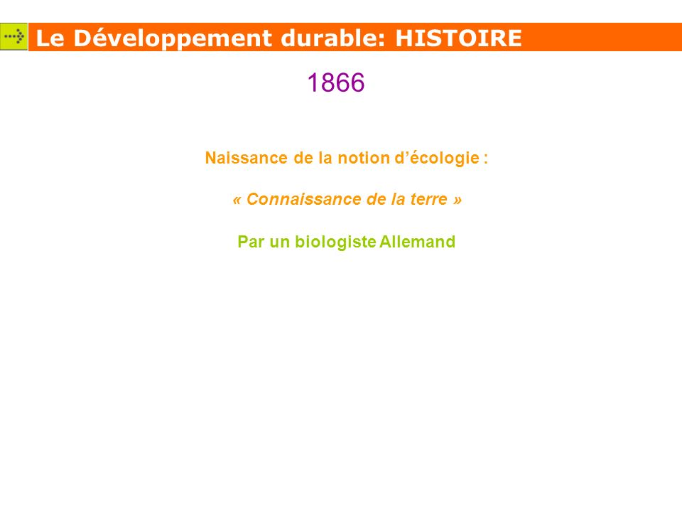 Le Développement durable: HISTOIRE 1866 Naissance de la notion décologie : « Connaissance de la terre » Par un biologiste Allemand