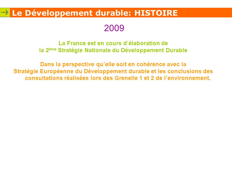 Le Développement durable: HISTOIRE 2009 La France est en cours délaboration de la 2 ème Stratégie Nationale du Développement Durable Dans la perspective quelle soit en cohérence avec la Stratégie Européenne du Développement durable et les conclusions des consultations réalisées lors des Grenelle 1 et 2 de lenvironnement.