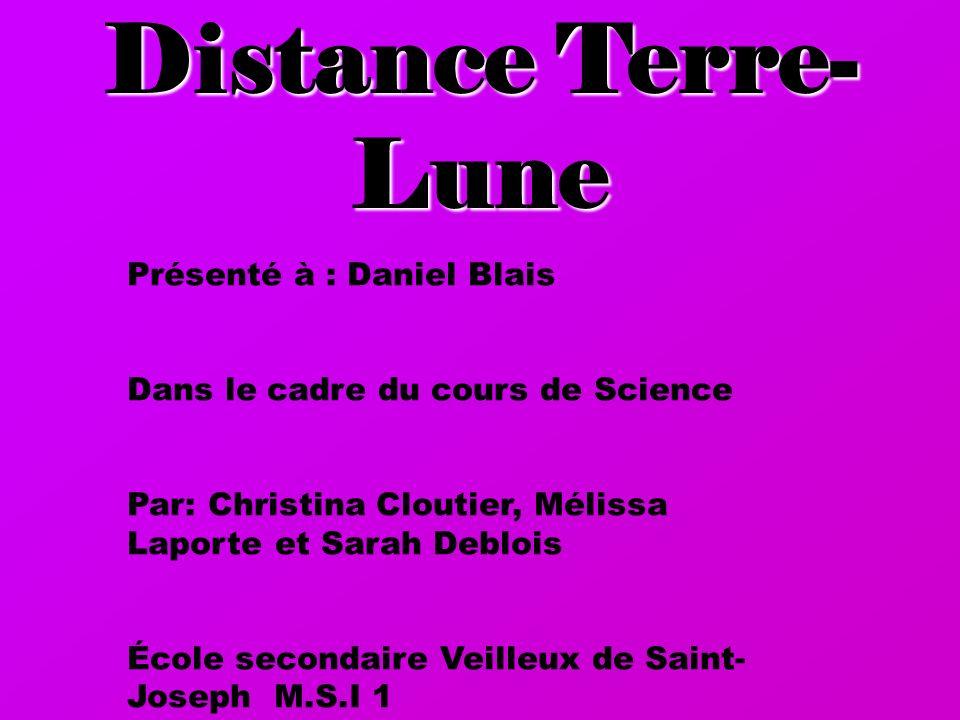 Présenté à : Daniel Blais Dans le cadre du cours de Science Par: Christina Cloutier, Mélissa Laporte et Sarah Deblois École secondaire Veilleux de Saint- Joseph M.S.I 1 Distance Terre- Lune