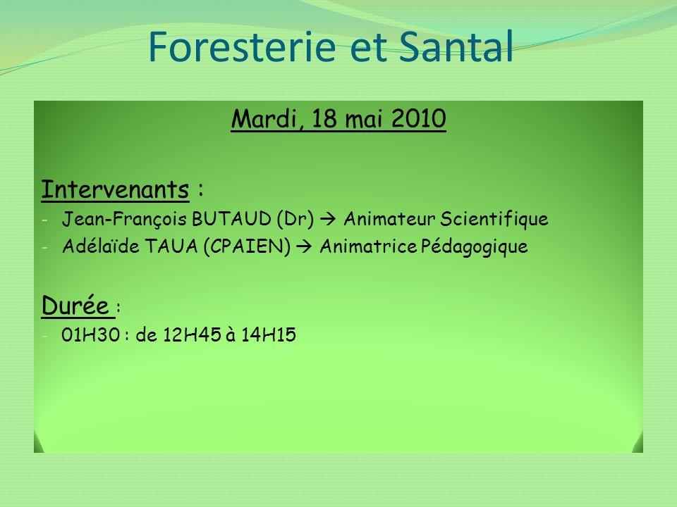 Foresterie et Santal Mardi, 18 mai 2010 Intervenants : - Jean-François BUTAUD (Dr) Animateur Scientifique - Adélaïde TAUA (CPAIEN) Animatrice Pédagogi