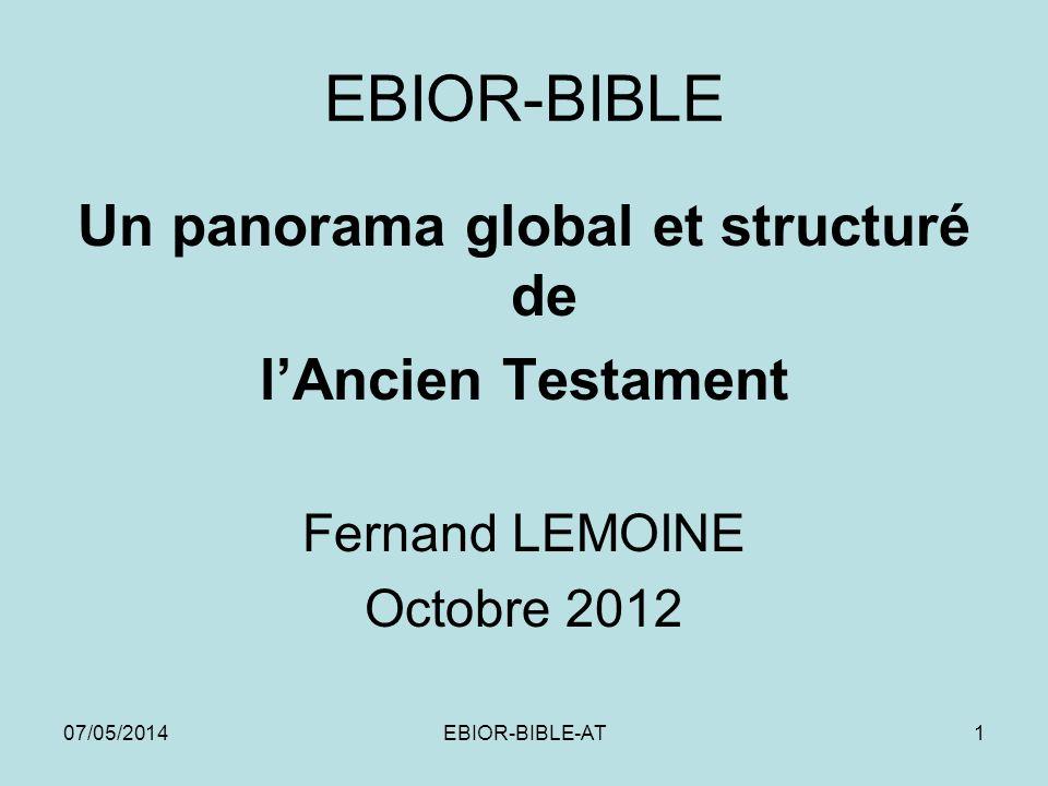 07/05/2014EBIOR-BIBLE-AT1 EBIOR-BIBLE Un panorama global et structuré de lAncien Testament Fernand LEMOINE Octobre 2012