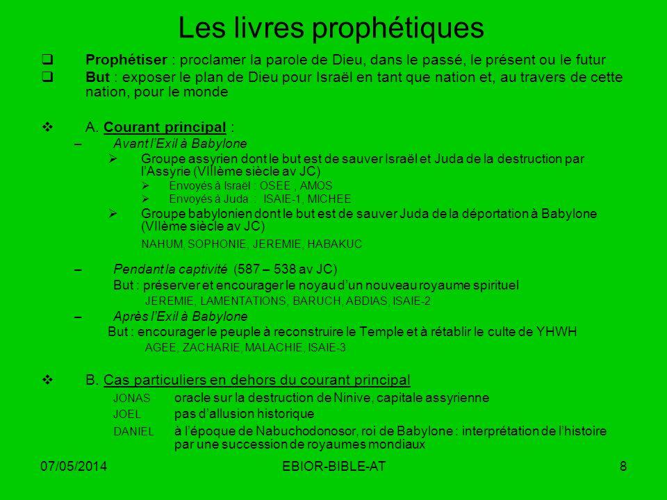 07/05/2014EBIOR-BIBLE-AT8 Les livres prophétiques Prophétiser : proclamer la parole de Dieu, dans le passé, le présent ou le futur But : exposer le pl