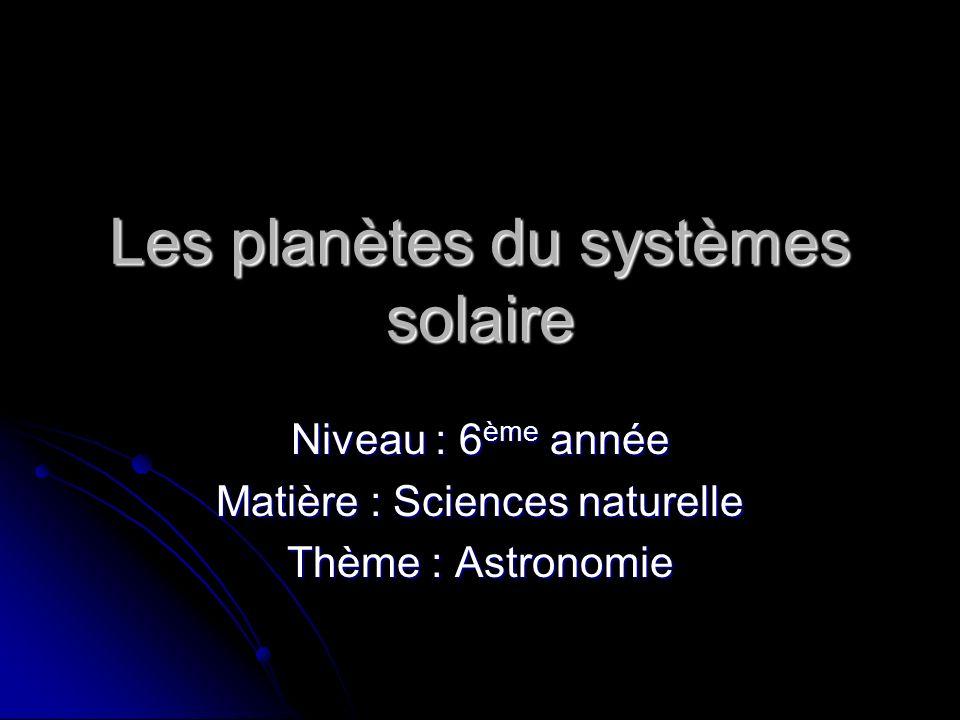Les planètes du systèmes solaire Niveau : 6 ème année Matière : Sciences naturelle Thème : Astronomie