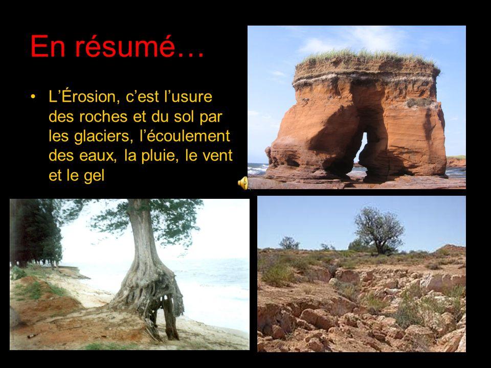 En résumé… LÉrosion, cest lusure des roches et du sol par les glaciers, lécoulement des eaux, la pluie, le vent et le gel