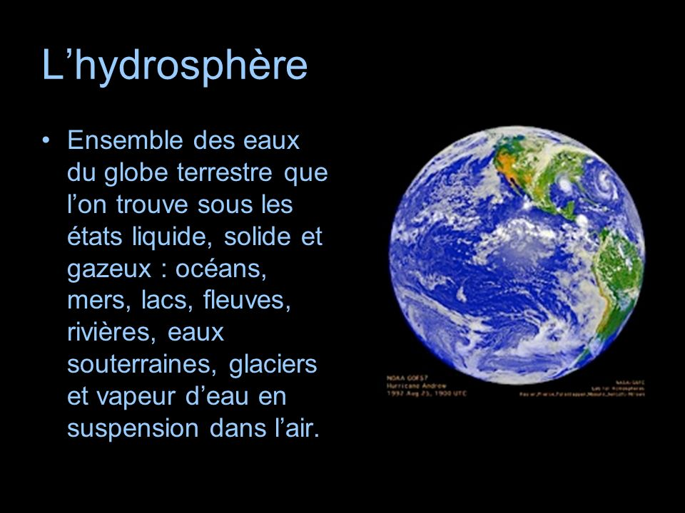 Lhydrosphère Ensemble des eaux du globe terrestre que lon trouve sous les états liquide, solide et gazeux : océans, mers, lacs, fleuves, rivières, eau