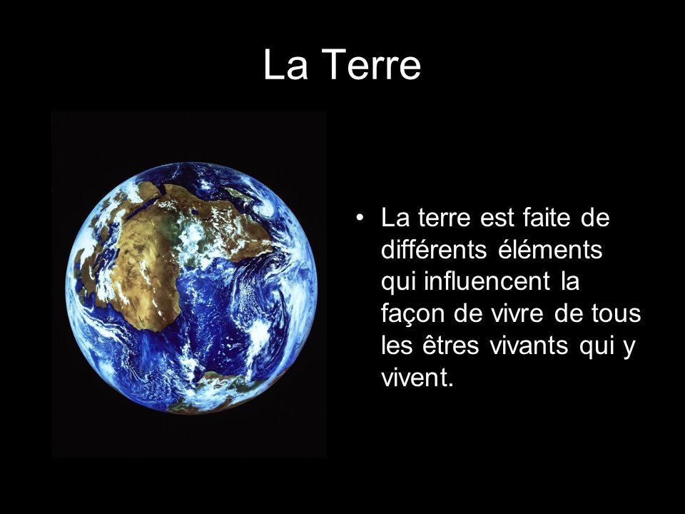 La Terre La terre est faite de différents éléments qui influencent la façon de vivre de tous les êtres vivants qui y vivent.
