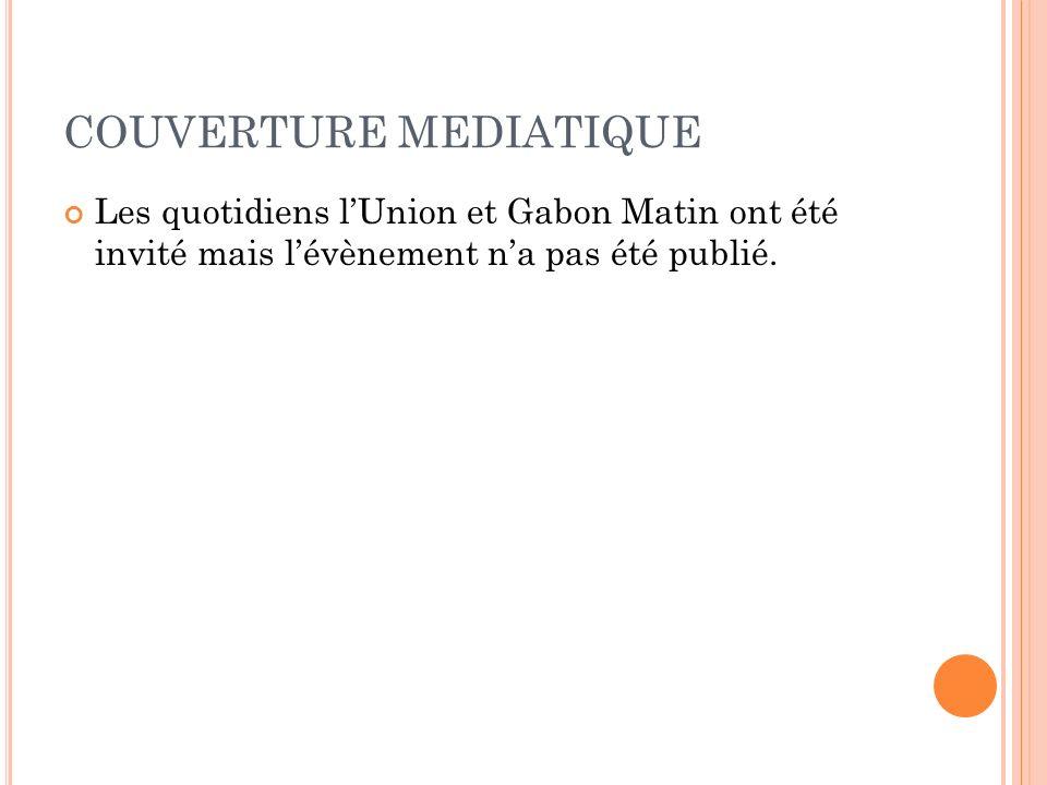 COUVERTURE MEDIATIQUE Les quotidiens lUnion et Gabon Matin ont été invité mais lévènement na pas été publié.