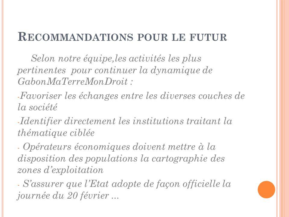 R ECOMMANDATIONS POUR LE FUTUR Selon notre équipe,les activités les plus pertinentes pour continuer la dynamique de GabonMaTerreMonDroit : - Favoriser