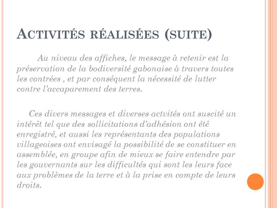 A CTIVITÉS RÉALISÉES ( SUITE ) Au niveau des affiches, le message à retenir est la préservation de la bodiversité gabonaise à travers toutes les contr