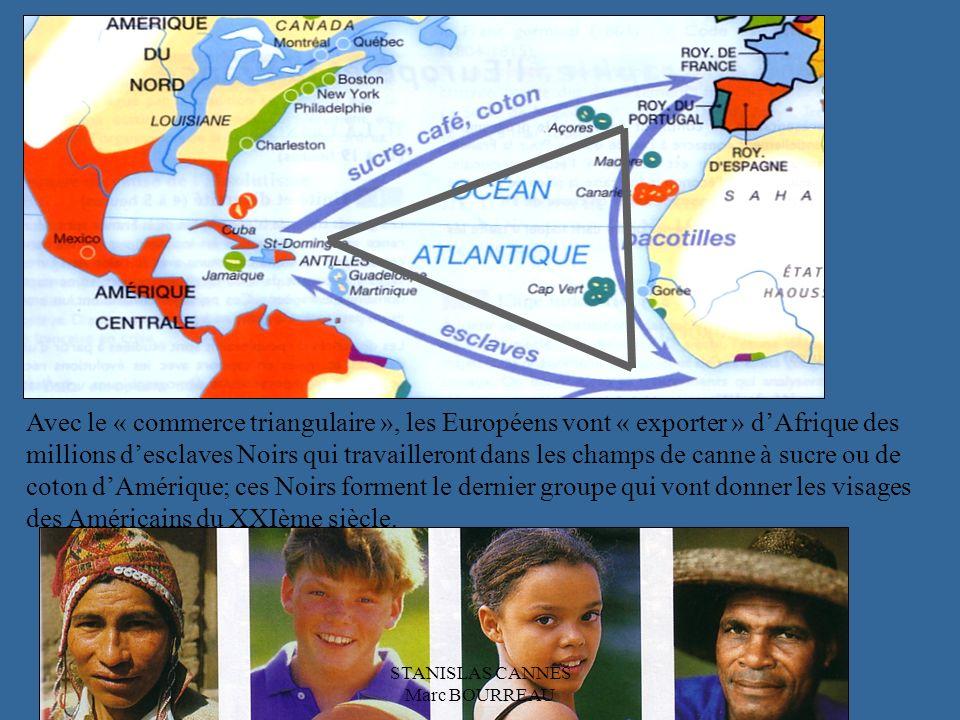 Avec le « commerce triangulaire », les Européens vont « exporter » dAfrique des millions desclaves Noirs qui travailleront dans les champs de canne à sucre ou de coton dAmérique; ces Noirs forment le dernier groupe qui vont donner les visages des Américains du XXIème siècle.