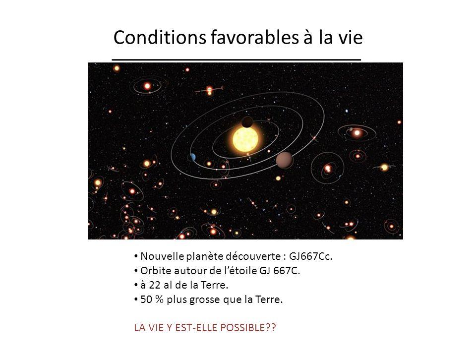 Conditions favorables à la vie Nouvelle planète découverte : GJ667Cc. Orbite autour de létoile GJ 667C. à 22 al de la Terre. 50 % plus grosse que la T