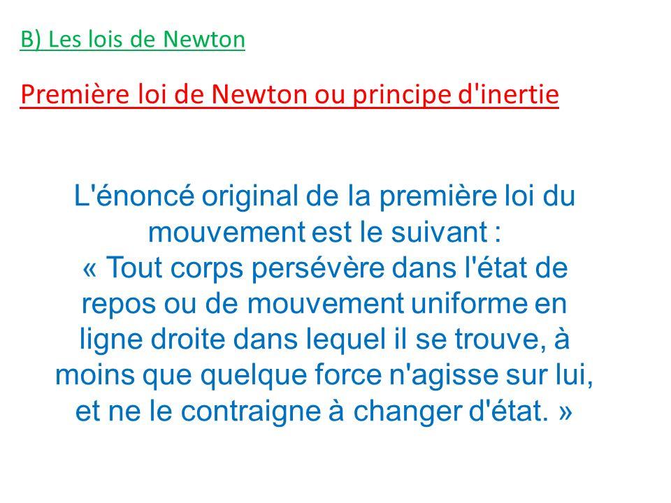 B) Les lois de Newton Première loi de Newton ou principe d inertie L énoncé original de la première loi du mouvement est le suivant : « Tout corps persévère dans l état de repos ou de mouvement uniforme en ligne droite dans lequel il se trouve, à moins que quelque force n agisse sur lui, et ne le contraigne à changer d état.
