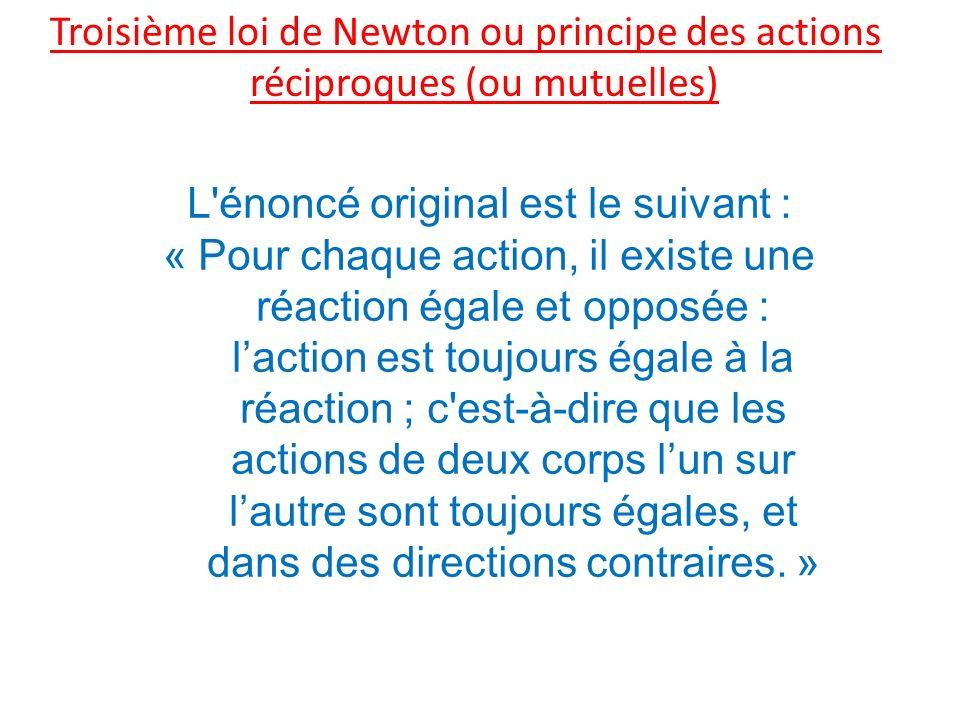 Troisième loi de Newton ou principe des actions réciproques (ou mutuelles) L énoncé original est le suivant : « Pour chaque action, il existe une réaction égale et opposée : laction est toujours égale à la réaction ; c est-à-dire que les actions de deux corps lun sur lautre sont toujours égales, et dans des directions contraires.