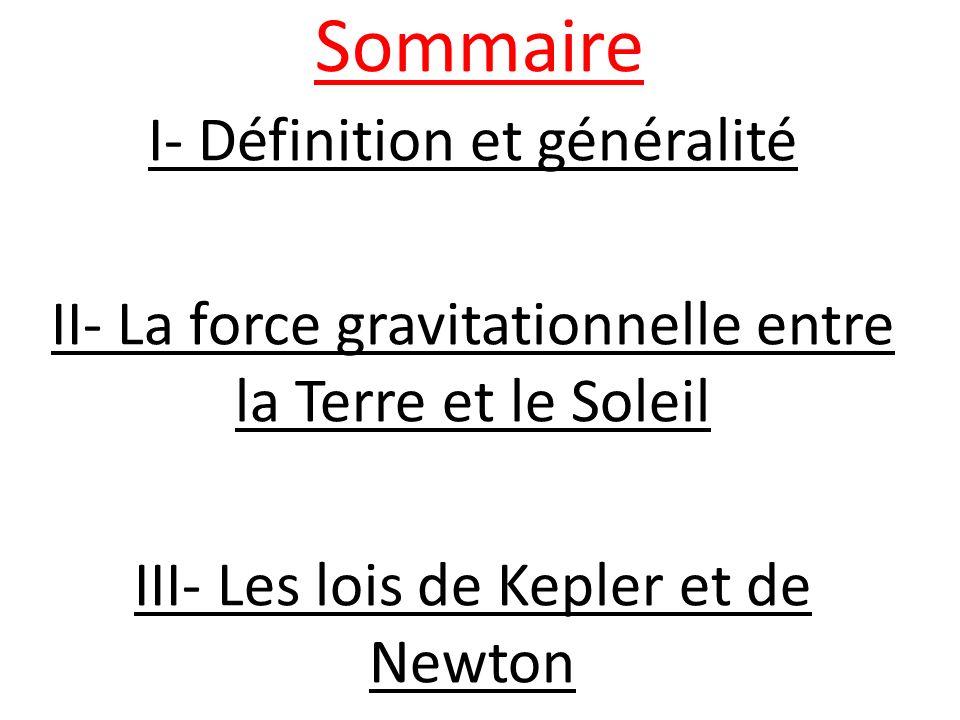 Sommaire I- Définition et généralité II- La force gravitationnelle entre la Terre et le Soleil III- Les lois de Kepler et de Newton