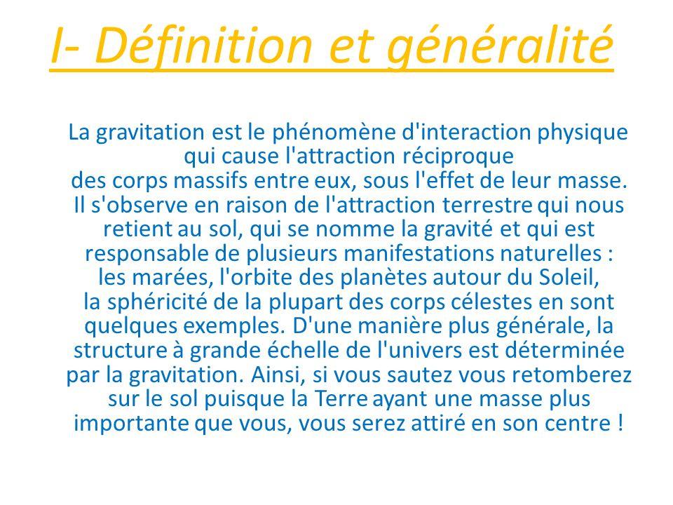 I- Définition et généralité La gravitation est le phénomène d'interaction physique qui cause l'attraction réciproque des corps massifs entre eux, sous
