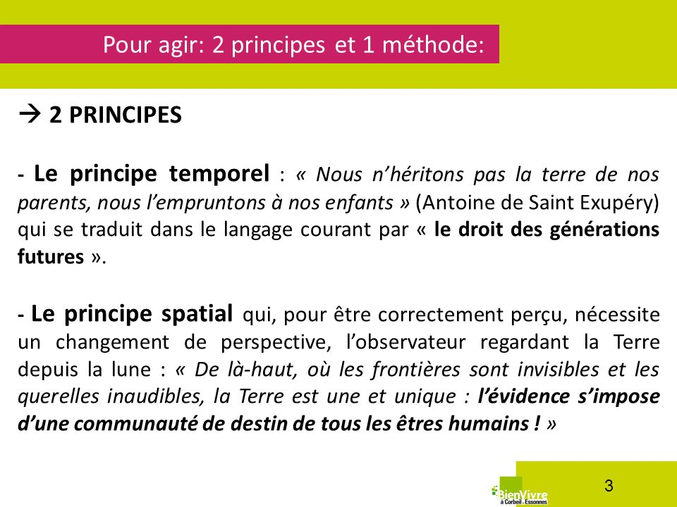 Pour agir: 2 principes et 1 méthode: 3 2 PRINCIPES - Le principe temporel : « Nous nhéritons pas la terre de nos parents, nous lempruntons à nos enfants » (Antoine de Saint Exupéry) qui se traduit dans le langage courant par « le droit des générations futures ».