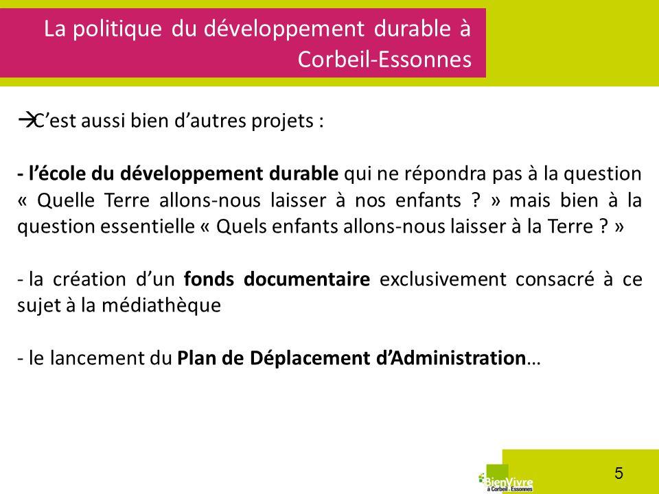 La politique du développement durable à Corbeil-Essonnes 5 Cest aussi bien dautres projets : - lécole du développement durable qui ne répondra pas à la question « Quelle Terre allons-nous laisser à nos enfants .