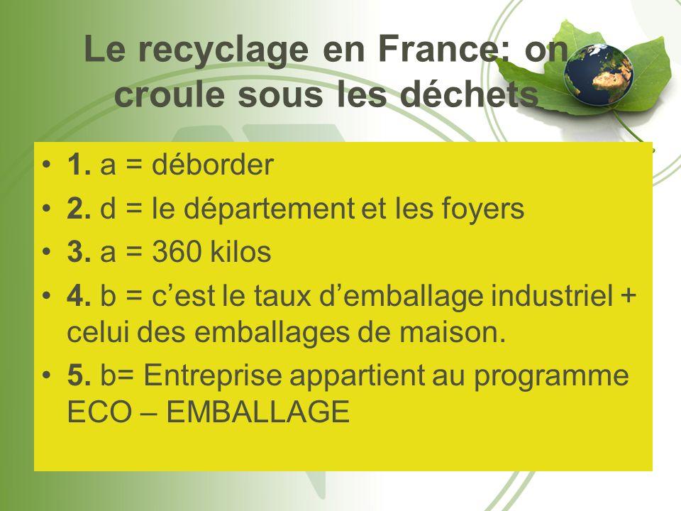 Le recyclage en France: on croule sous les déchets 1. a = déborder 2. d = le département et les foyers 3. a = 360 kilos 4. b = cest le taux demballage