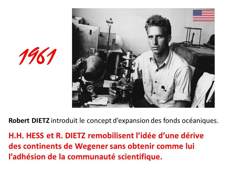 Robert DIETZ introduit le concept dexpansion des fonds océaniques. 1961 H.H. HESS et R. DIETZ remobilisent lidée dune dérive des continents de Wegener