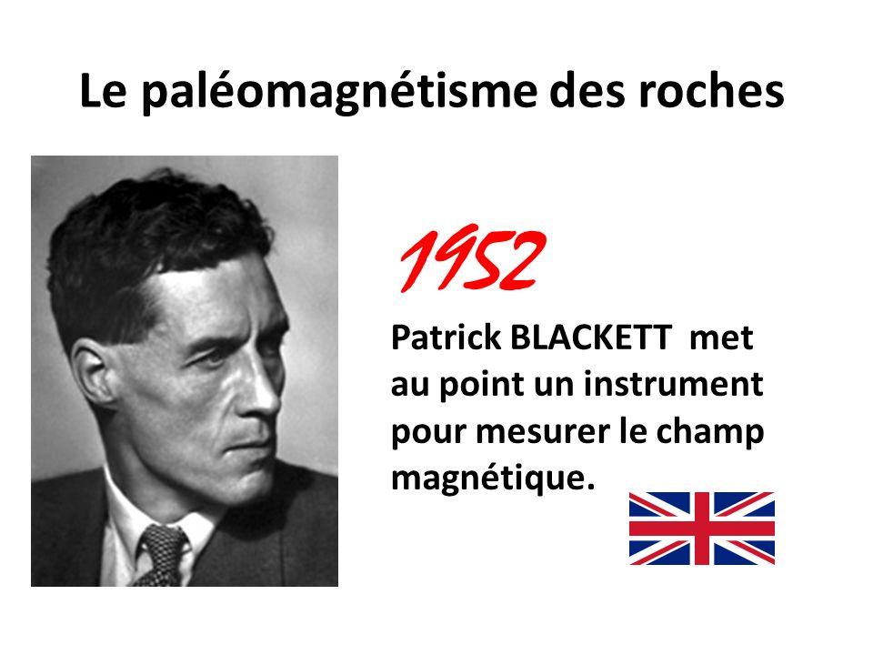 Le paléomagnétisme des roches 1952 Patrick BLACKETT met au point un instrument pour mesurer le champ magnétique.