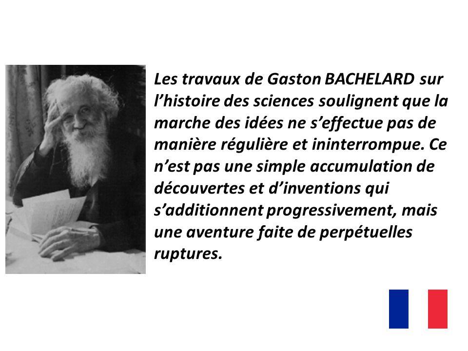 Les travaux de Gaston BACHELARD sur lhistoire des sciences soulignent que la marche des idées ne seffectue pas de manière régulière et ininterrompue.