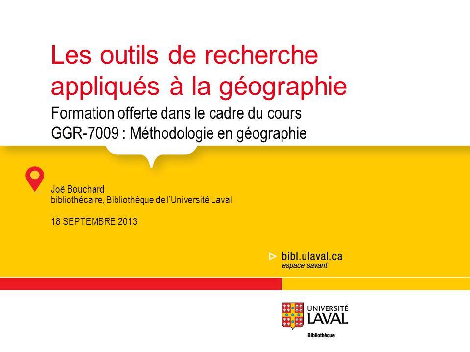 Formation offerte dans le cadre du cours GGR-7009 : Méthodologie en géographie Joë Bouchard bibliothécaire, Bibliothèque de lUniversité Laval 18 SEPTE