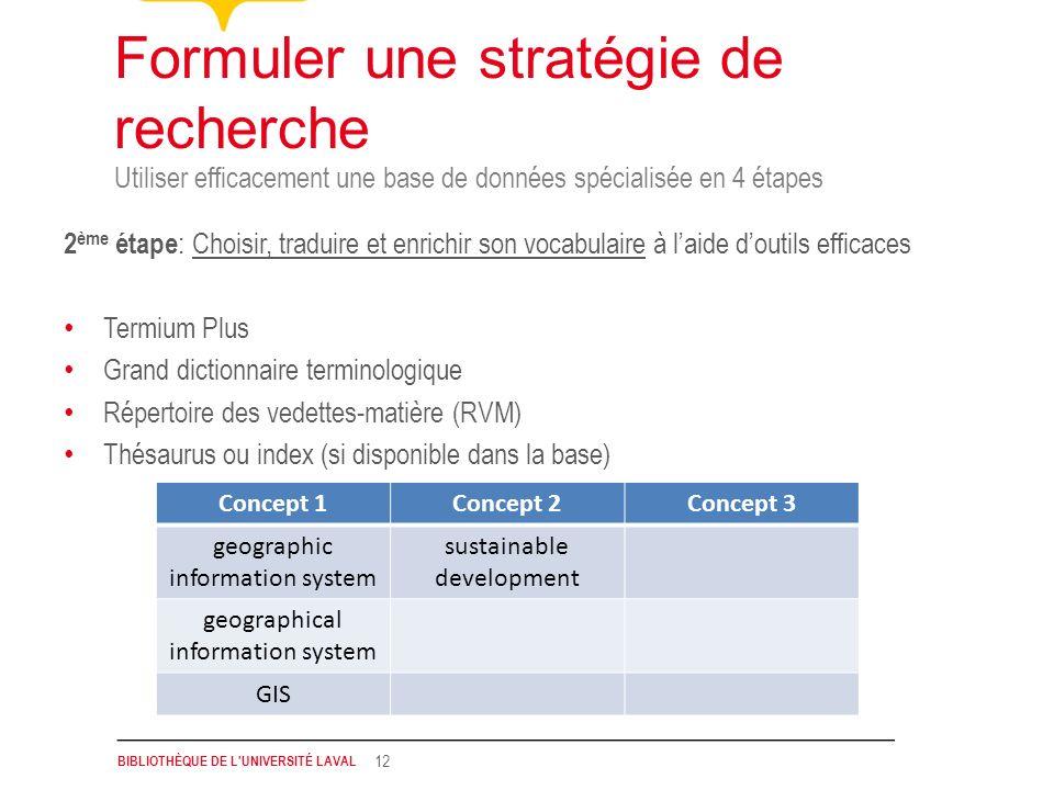 BIBLIOTHÈQUE DE L'UNIVERSITÉ LAVAL 12 Utiliser efficacement une base de données spécialisée en 4 étapes Formuler une stratégie de recherche 2 ème étap