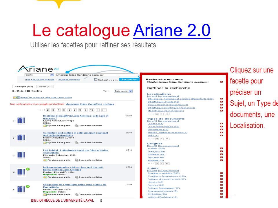 BIBLIOTHÈQUE DE L'UNIVERSITÉ LAVAL 8 Utiliser les facettes pour raffiner ses résultats Le catalogue Ariane 2.0Ariane 2.0 Cliquez sur une facette pour