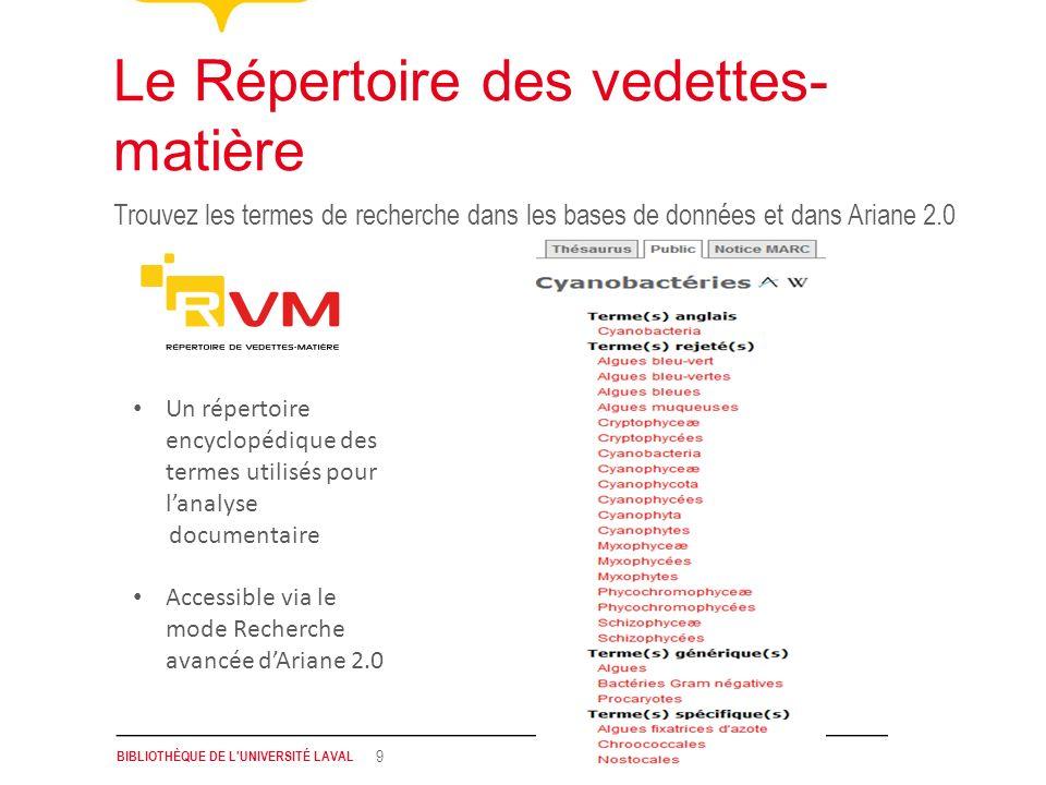 BIBLIOTHÈQUE DE L'UNIVERSITÉ LAVAL 9 Trouvez les termes de recherche dans les bases de données et dans Ariane 2.0 Le Répertoire des vedettes- matière