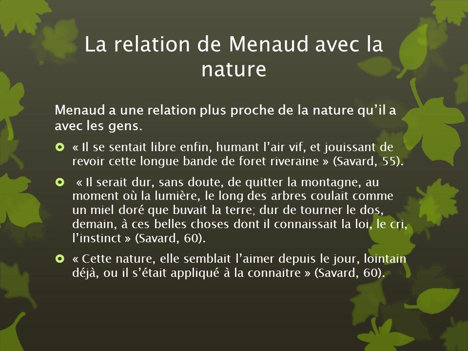 La relation de Menaud avec la nature Menaud a une relation plus proche de la nature quil a avec les gens. « Il se sentait libre enfin, humant lair vif