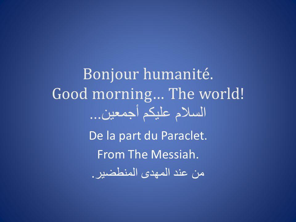 Bonjour humanité. Good morning… The world! السلام عليكم أجمعين... De la part du Paraclet. From The Messiah. من عند المهدى المنطضير.