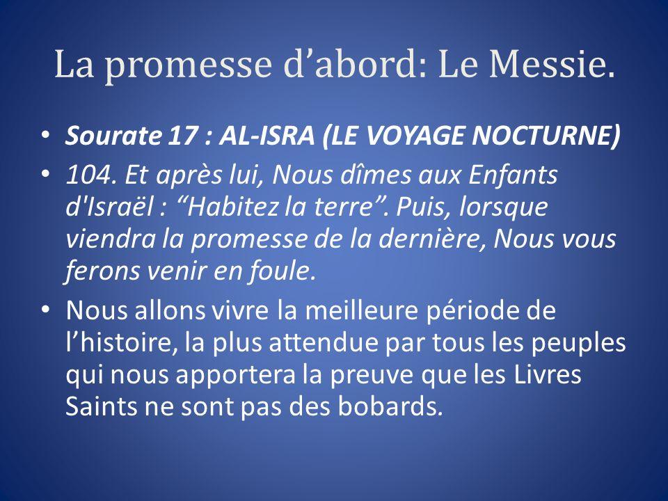 La promesse dabord: Le Messie. Sourate 17 : AL-ISRA (LE VOYAGE NOCTURNE) 104. Et après lui, Nous dîmes aux Enfants d'Israël : Habitez la terre. Puis,