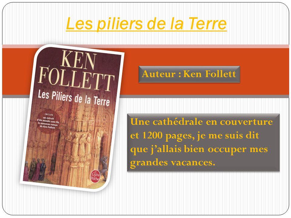 Les piliers de la Terre Auteur : Ken Follett Une cathédrale en couverture et 1200 pages, je me suis dit que jallais bien occuper mes grandes vacances.