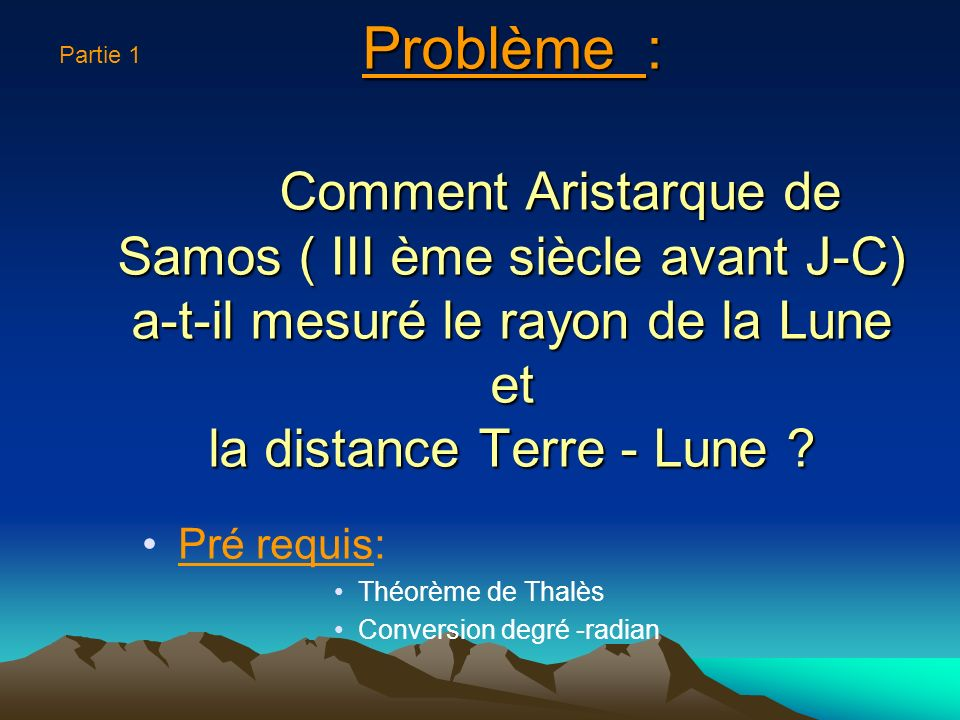 Problème : Comment Aristarque de Samos ( III ème siècle avant J-C) a-t-il mesuré le rayon de la Lune et la distance Terre - Lune .