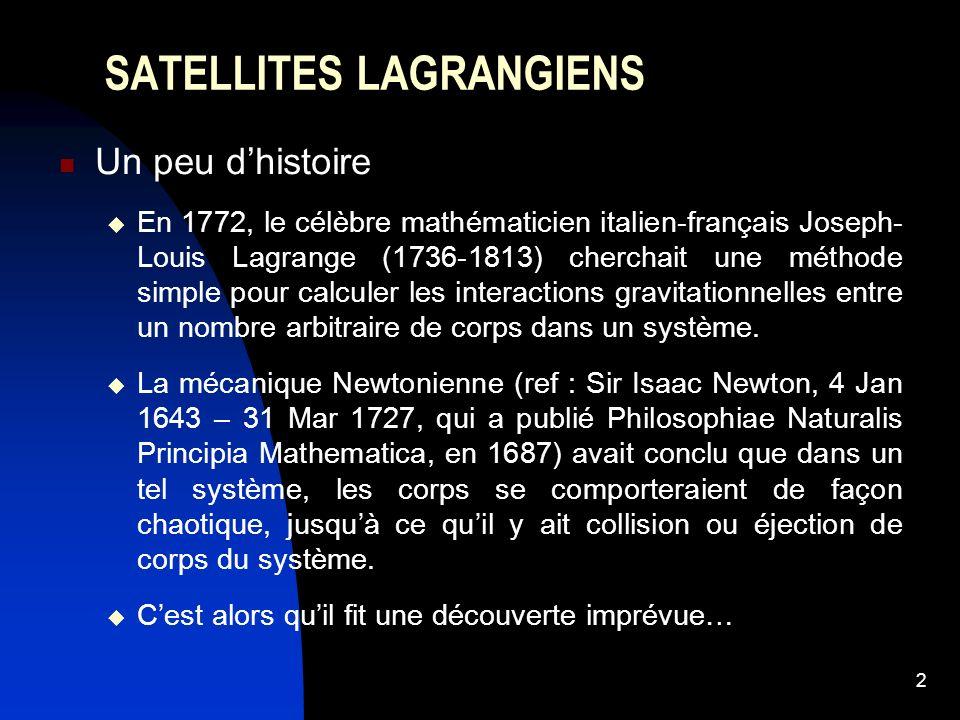 2 SATELLITES LAGRANGIENS Un peu dhistoire En 1772, le célèbre mathématicien italien-français Joseph- Louis Lagrange (1736-1813) cherchait une méthode simple pour calculer les interactions gravitationnelles entre un nombre arbitraire de corps dans un système.