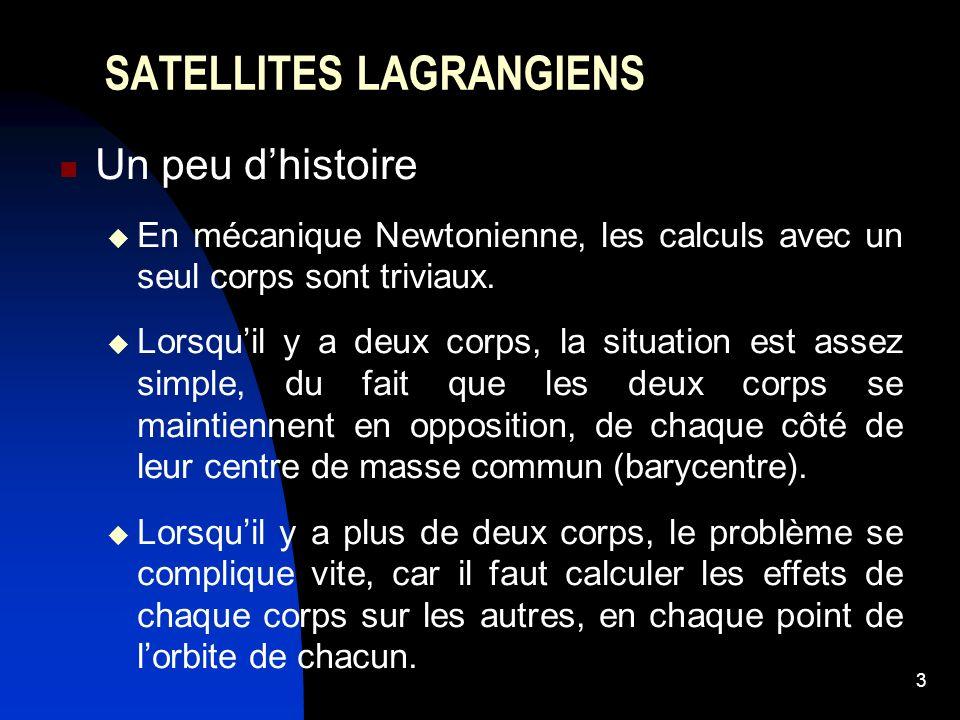 4 SATELLITES LAGRANGIENS Un peu dhistoire Lagrange découvrit cinq points, dans lorbite dun petit corps en orbite quasi-circulaire autour dun corps beaucoup plus massif, où un troisième corps de masse quasi-négligeable par rapport à celles des deux autres, subit une force nette nulle de la part des deux autres.