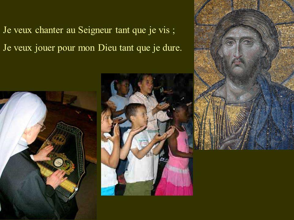 Je veux chanter au Seigneur tant que je vis ; Je veux jouer pour mon Dieu tant que je dure.
