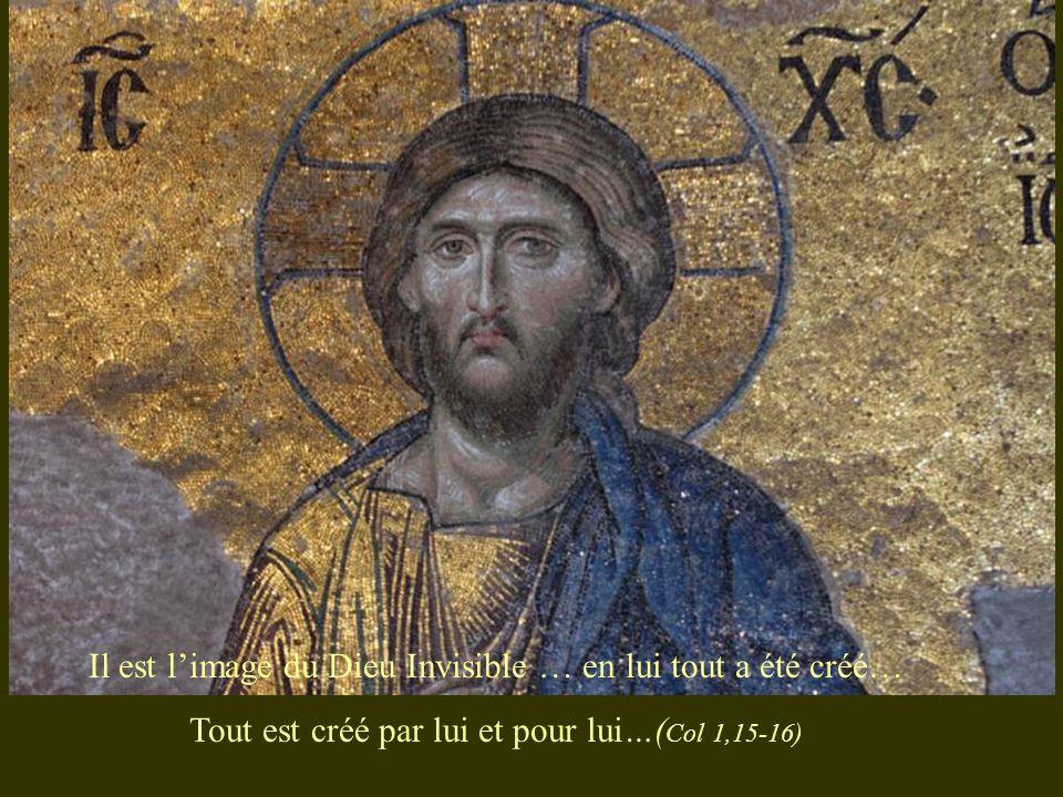 Il est limage du Dieu Invisible … en lui tout a été créé… Tout est créé par lui et pour lui…( Col 1,15-16)