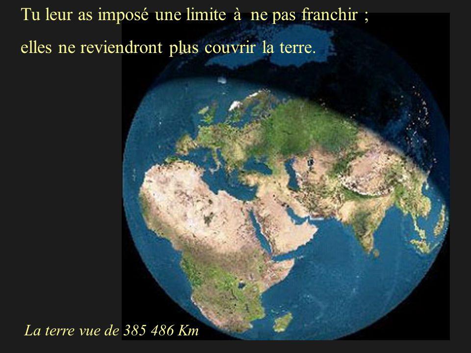 Tu leur as imposé une limite à ne pas franchir ; elles ne reviendront plus couvrir la terre. La terre vue de 385 486 Km