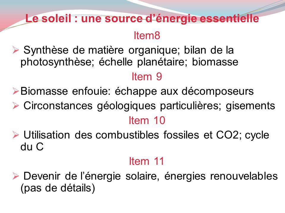 Le soleil : une source dénergie essentielle Item8 Synthèse de matière organique; bilan de la photosynthèse; échelle planétaire; biomasse Item 9 Biomas