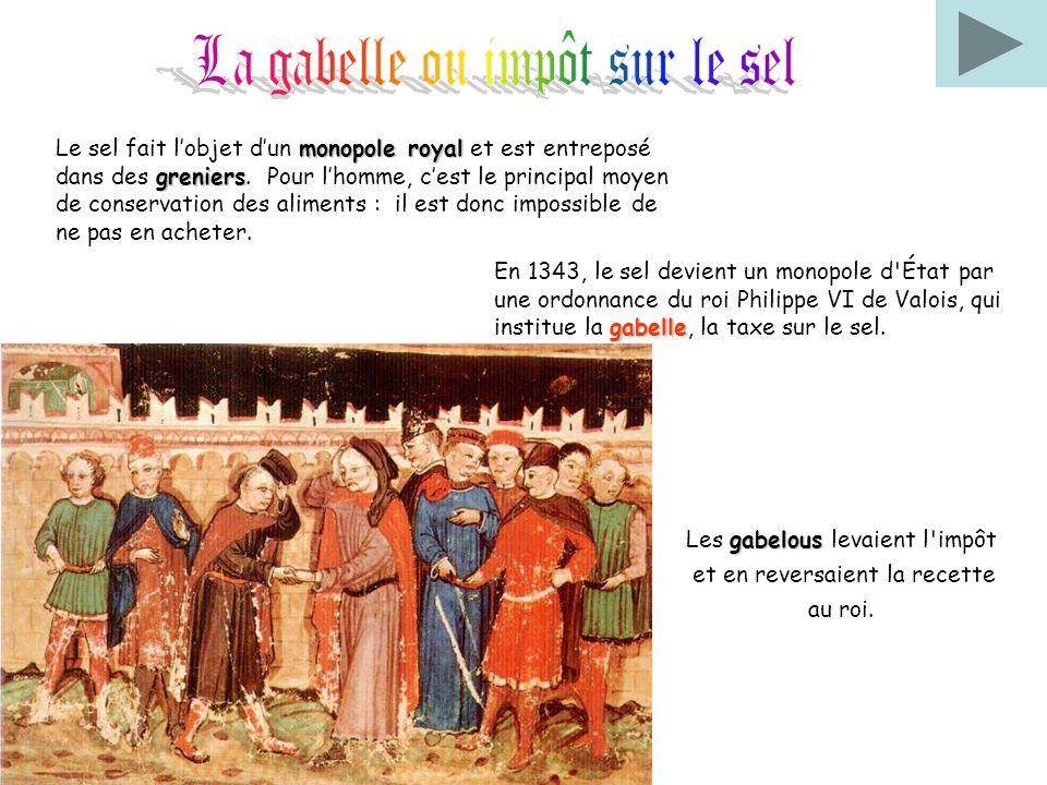 gabelous Les gabelous levaient l'impôt et en reversaient la recette au roi. monopole royal greniers Le sel fait lobjet dun monopole royal et est entre
