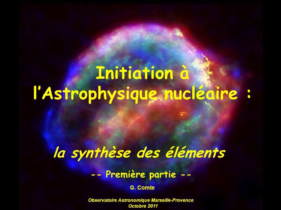 Initiation à lAstrophysique nucléaire : la synthèse des éléments -- Première partie -- G. Comte Observatoire Astronomique Marseille-Provence Octobre 2