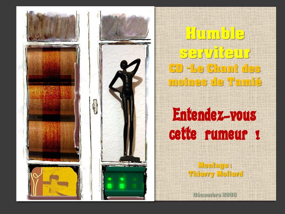 Humble serviteur CD -Le Chant des moines de Tamié Entendez-vous cette rumeur ! Montage : Thierry Mollard Décembre 2008 Humble serviteur CD -Le Chant d