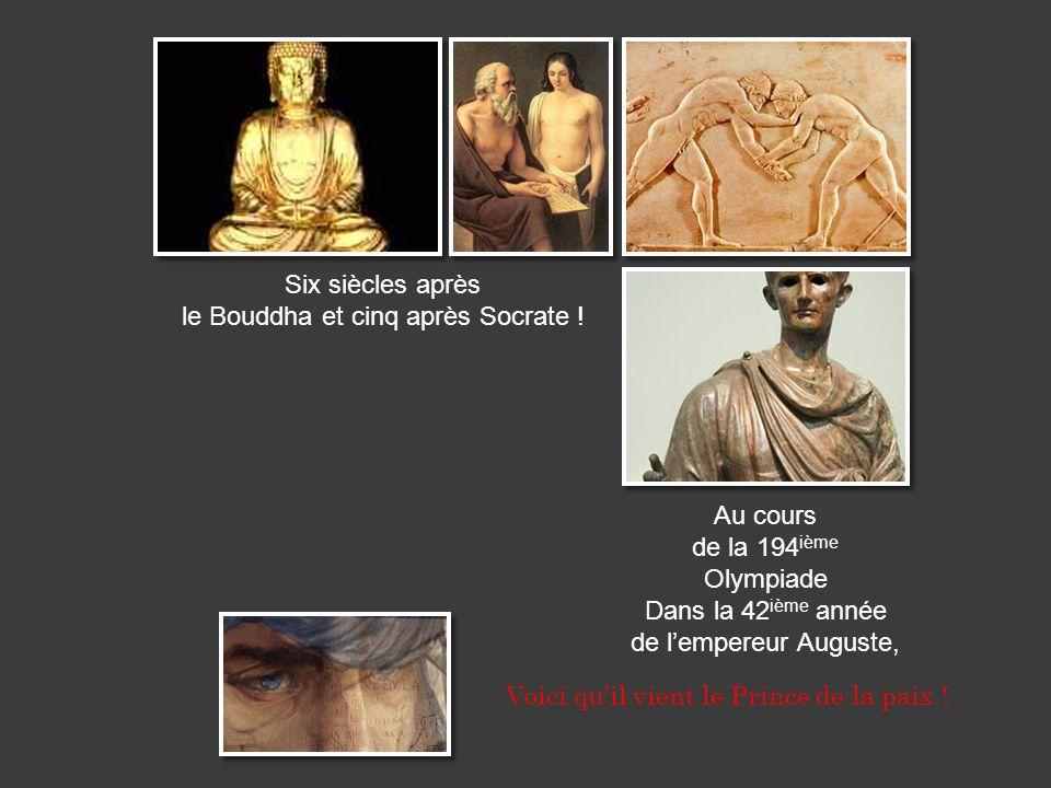 Six siècles après le Bouddha et cinq après Socrate ! Au cours de la 194 ième Olympiade Dans la 42 ième année de lempereur Auguste, Voici quil vient le
