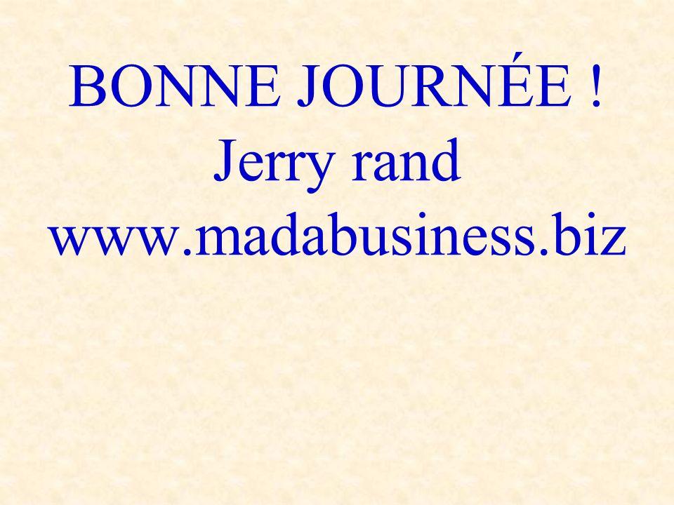 BONNE JOURNÉE ! Jerry rand www.madabusiness.biz
