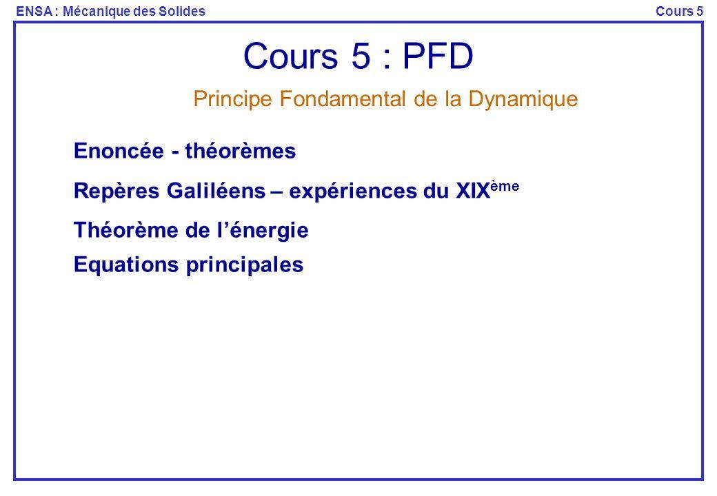 ENSA : Mécanique des SolidesCours 5 Cours 5 : PFD Enoncée - théorèmes Repères Galiléens – expériences du XIX ème Théorème de lénergie Equations principales Principe Fondamental de la Dynamique